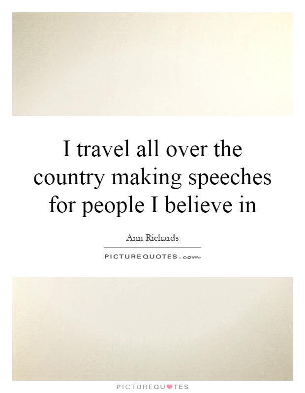I travel all over the country making speeches for people I believe in Picture Quote #1