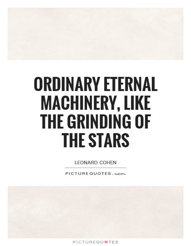 Ordinary eternal machinery, like the grinding of the stars Picture Quote #1