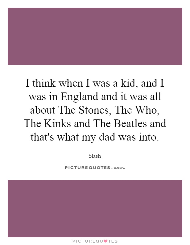 I think when I was a kid, and I was in England and it was all about The Stones, The Who, The Kinks and The Beatles and that's what my dad was into Picture Quote #1