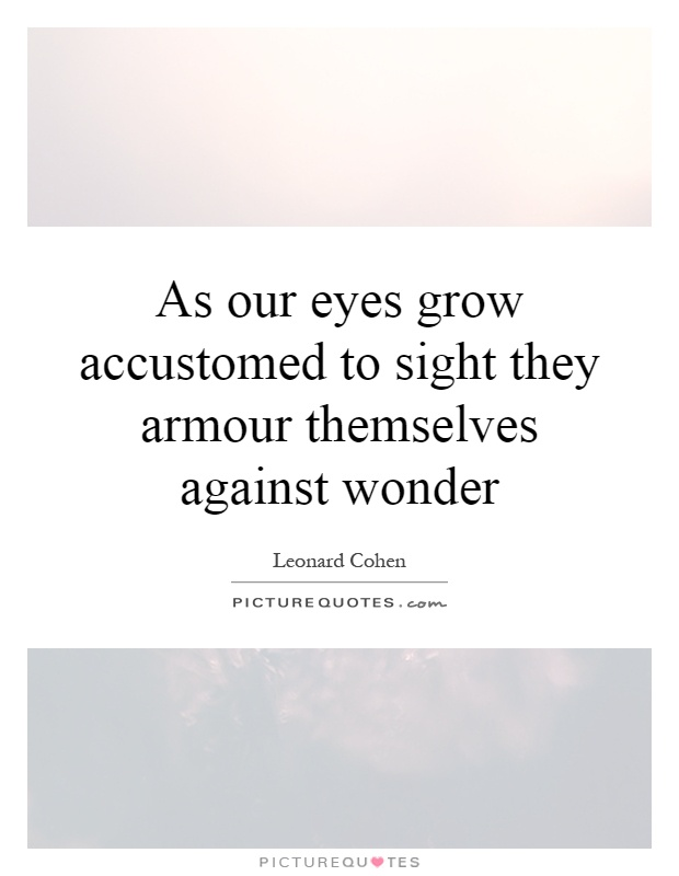 As our eyes grow accustomed to sight they armour themselves against wonder Picture Quote #1