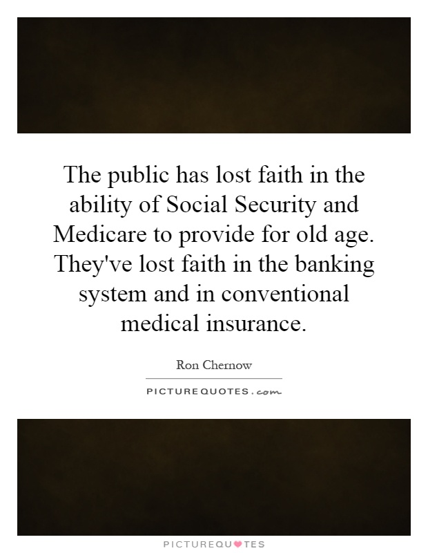 The public has lost faith in the ability of Social Security and Medicare to provide for old age. They've lost faith in the banking system and in conventional medical insurance Picture Quote #1