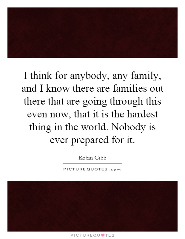 I think for anybody, any family, and I know there are families out there that are going through this even now, that it is the hardest thing in the world. Nobody is ever prepared for it Picture Quote #1