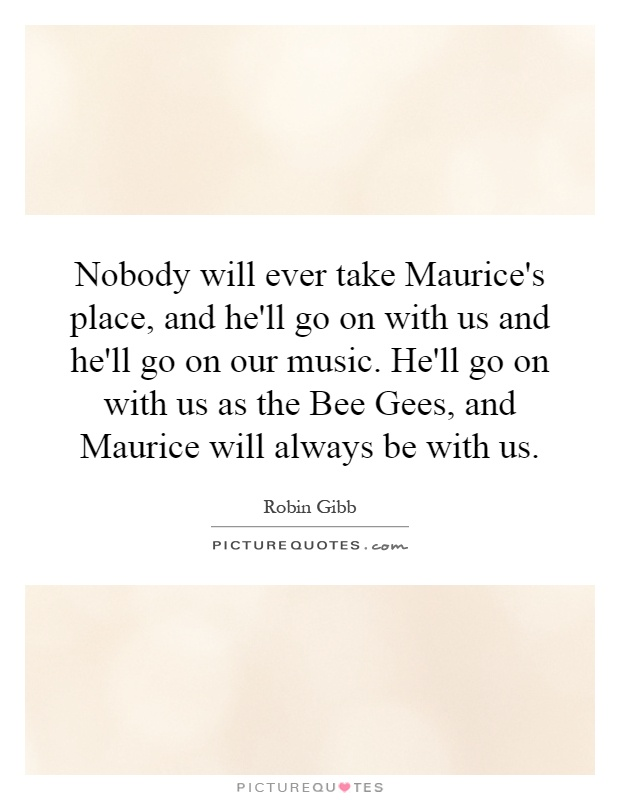 Nobody will ever take Maurice's place, and he'll go on with us and he'll go on our music. He'll go on with us as the Bee Gees, and Maurice will always be with us Picture Quote #1