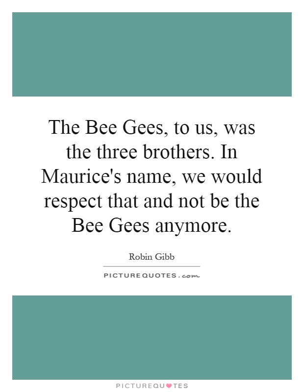 The Bee Gees, to us, was the three brothers. In Maurice's name, we would respect that and not be the Bee Gees anymore Picture Quote #1