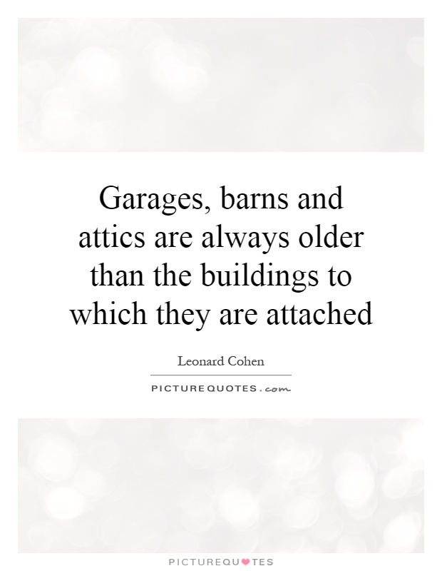 Garages, barns and attics are always older than the buildings to which they are attached Picture Quote #1