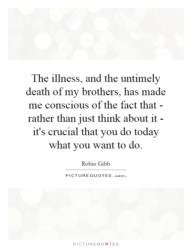 The illness, and the untimely death of my brothers, has made me conscious of the fact that - rather than just think about it - it's crucial that you do today what you want to do Picture Quote #1
