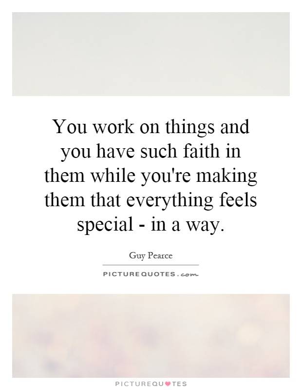 You work on things and you have such faith in them while you're making them that everything feels special - in a way Picture Quote #1