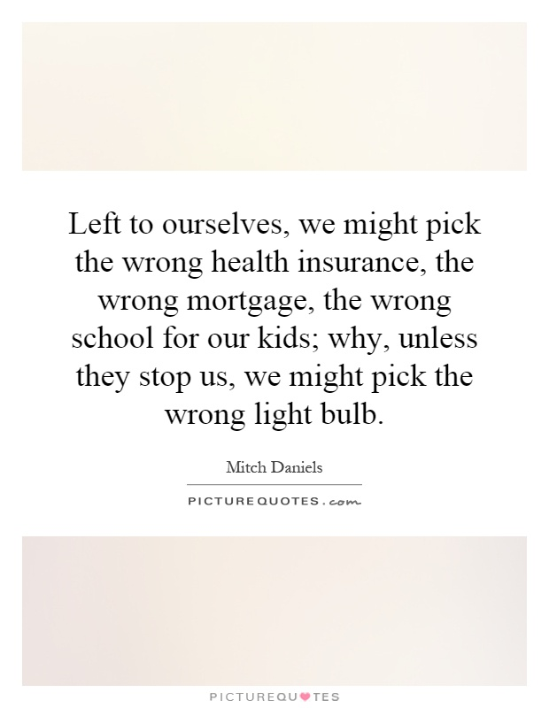 Left to ourselves, we might pick the wrong health insurance, the wrong mortgage, the wrong school for our kids; why, unless they stop us, we might pick the wrong light bulb Picture Quote #1