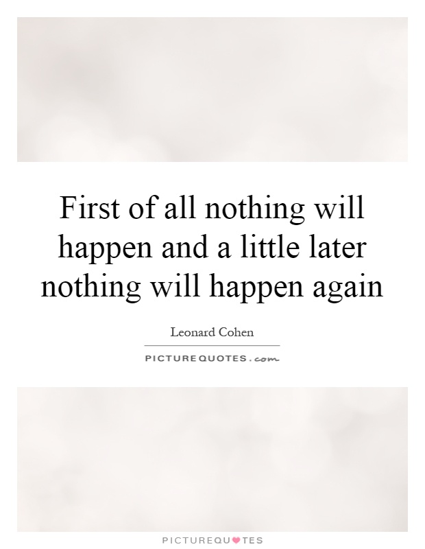 First of all nothing will happen and a little later nothing will happen again Picture Quote #1