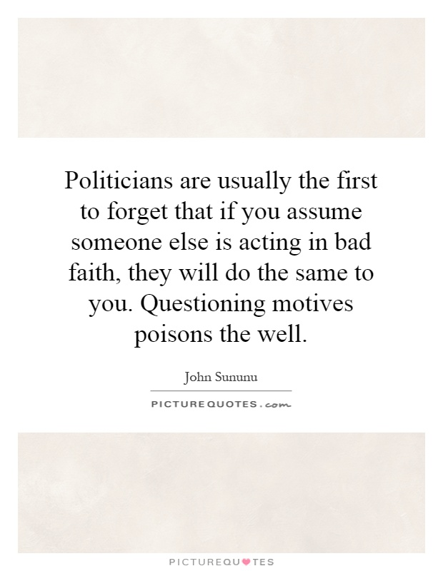 Politicians are usually the first to forget that if you assume someone else is acting in bad faith, they will do the same to you. Questioning motives poisons the well Picture Quote #1