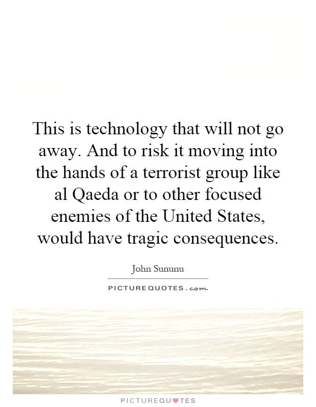 This is technology that will not go away. And to risk it moving into the hands of a terrorist group like al Qaeda or to other focused enemies of the United States, would have tragic consequences Picture Quote #1