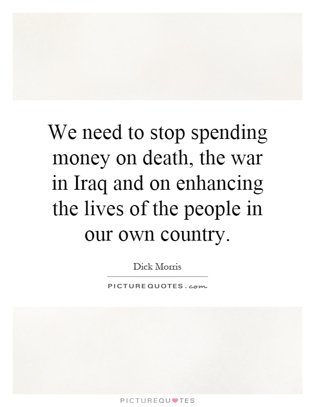 We need to stop spending money on death, the war in Iraq and on enhancing the lives of the people in our own country Picture Quote #1