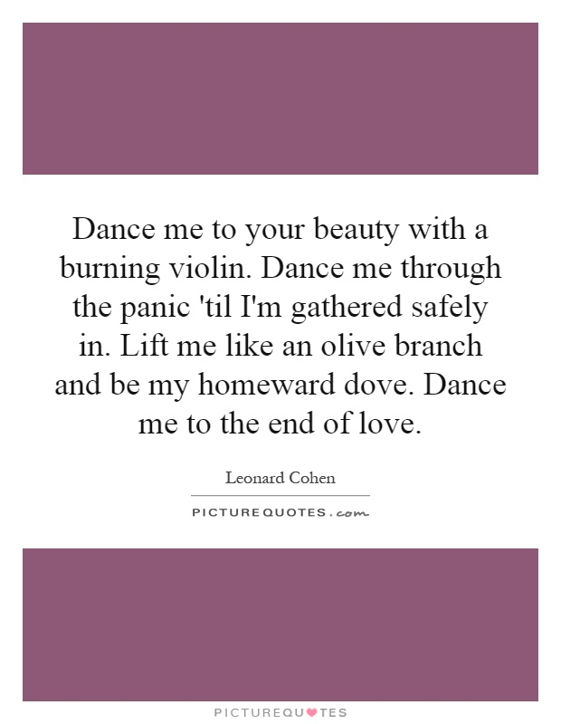 Dance me to your beauty with a burning violin. Dance me through the panic 'til I'm gathered safely in. Lift me like an olive branch and be my homeward dove. Dance me to the end of love Picture Quote #1