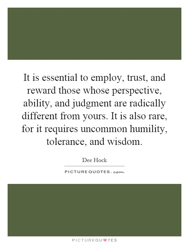 It is essential to employ, trust, and reward those whose perspective, ability, and judgment are radically different from yours. It is also rare, for it requires uncommon humility, tolerance, and wisdom Picture Quote #1
