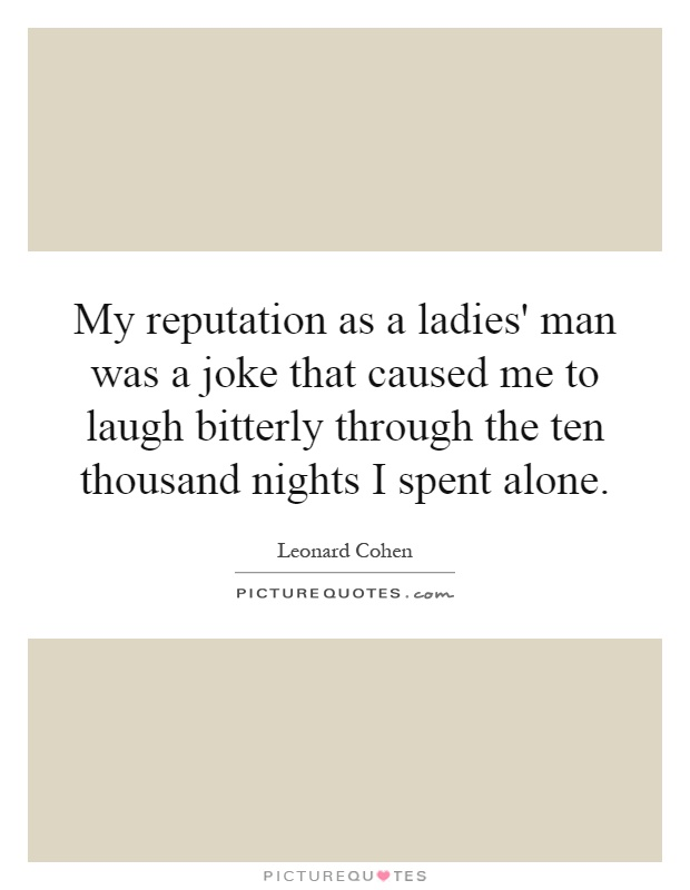 My reputation as a ladies' man was a joke that caused me to laugh bitterly through the ten thousand nights I spent alone Picture Quote #1