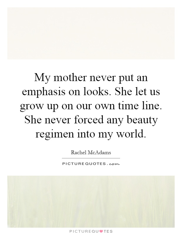 My mother never put an emphasis on looks. She let us grow up on our own time line. She never forced any beauty regimen into my world Picture Quote #1