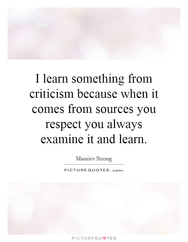 I learn something from criticism because when it comes from sources you respect you always examine it and learn Picture Quote #1