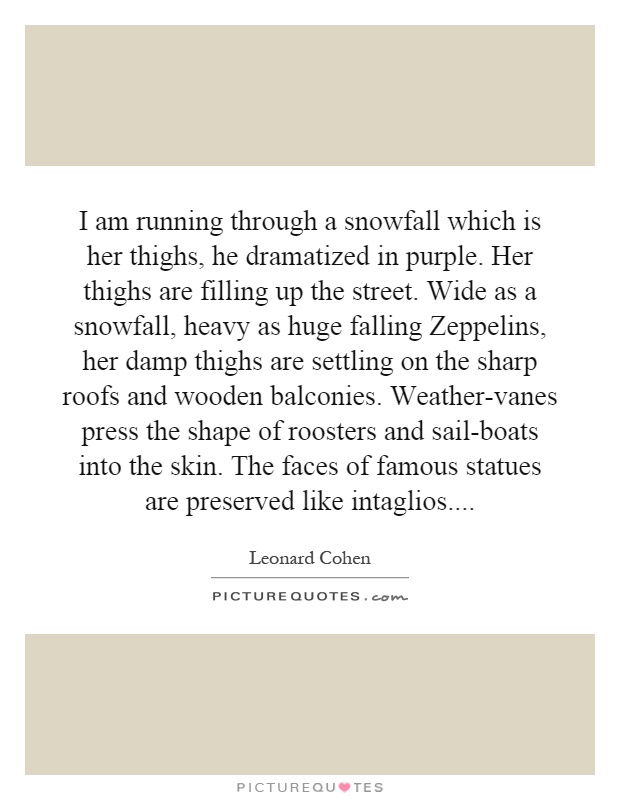 I am running through a snowfall which is her thighs, he dramatized in purple. Her thighs are filling up the street. Wide as a snowfall, heavy as huge falling Zeppelins, her damp thighs are settling on the sharp roofs and wooden balconies. Weather-vanes press the shape of roosters and sail-boats into the skin. The faces of famous statues are preserved like intaglios Picture Quote #1