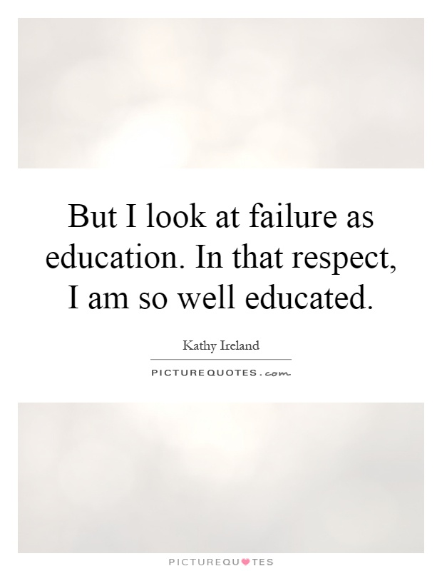 But I look at failure as education. In that respect, I am so well educated Picture Quote #1