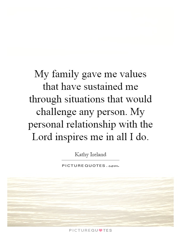My family gave me values that have sustained me through situations that would challenge any person. My personal relationship with the Lord inspires me in all I do Picture Quote #1