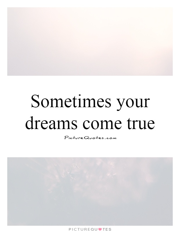 Sometimes your dreams come true Picture Quote #1