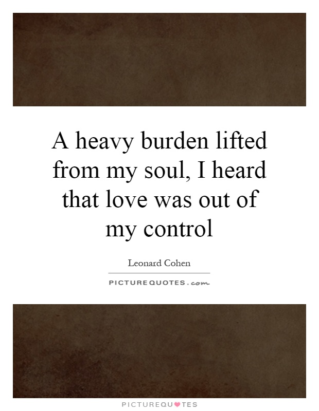 A heavy burden lifted from my soul, I heard that love was out of my control Picture Quote #1