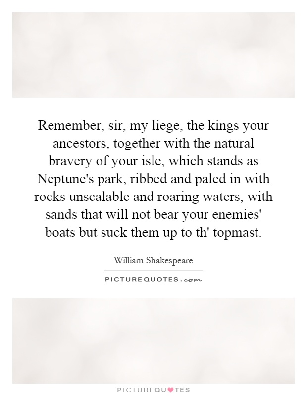 Remember, sir, my liege, the kings your ancestors, together with the natural bravery of your isle, which stands as Neptune's park, ribbed and paled in with rocks unscalable and roaring waters, with sands that will not bear your enemies' boats but suck them up to th' topmast Picture Quote #1
