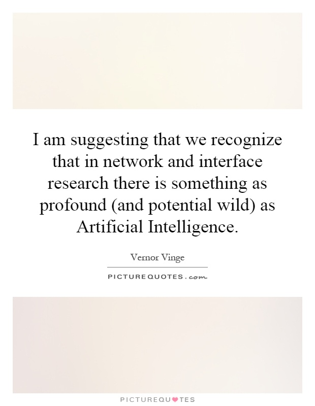 I am suggesting that we recognize that in network and interface research there is something as profound (and potential wild) as Artificial Intelligence Picture Quote #1