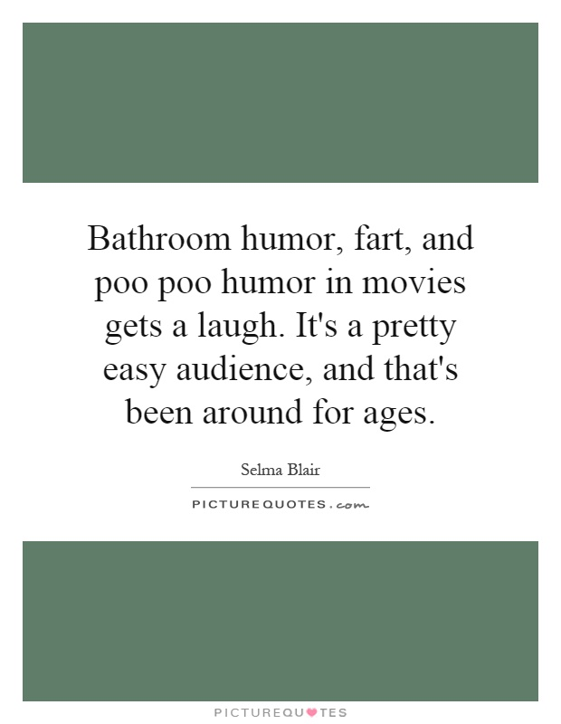 Bathroom humor, fart, and poo poo humor in movies gets a laugh. It's a pretty easy audience, and that's been around for ages Picture Quote #1
