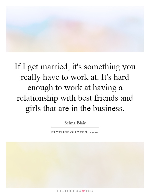 If I get married, it's something you really have to work at. It's hard enough to work at having a relationship with best friends and girls that are in the business Picture Quote #1