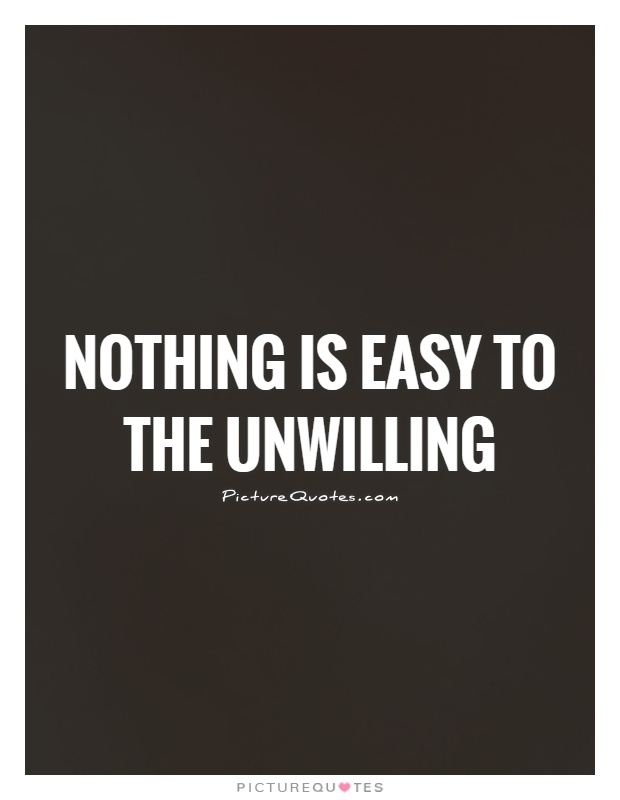 Nothing is easy to the unwilling Picture Quote #1