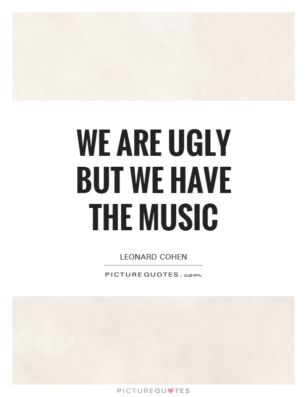 We are ugly but we have the music Picture Quote #1
