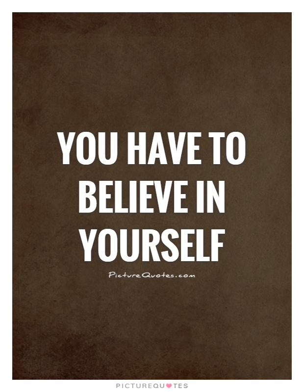 You have to believe in yourself Picture Quote #1