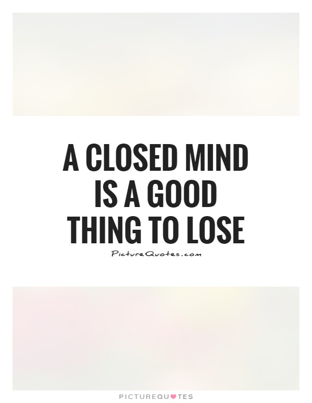 A closed mind is a good thing to lose Picture Quote #1