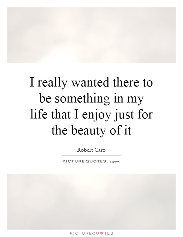I really wanted there to be something in my life that I enjoy just for the beauty of it Picture Quote #1
