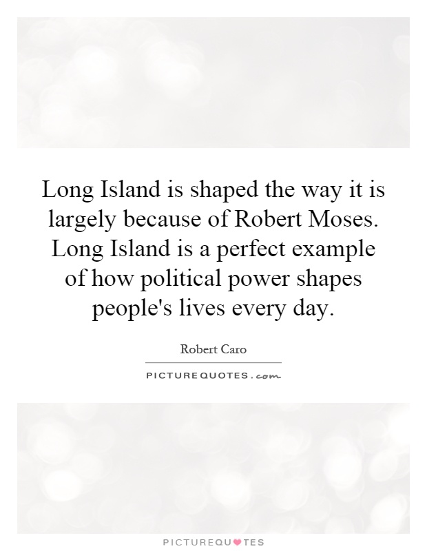 Long Island is shaped the way it is largely because of Robert Moses. Long Island is a perfect example of how political power shapes people's lives every day Picture Quote #1