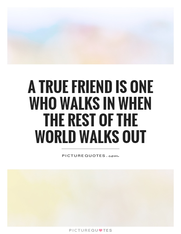 A true friend is one who walks in when the rest of the world walks out Picture Quote #1
