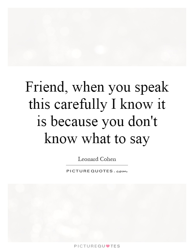Friend, when you speak this carefully I know it is because you don't know what to say Picture Quote #1
