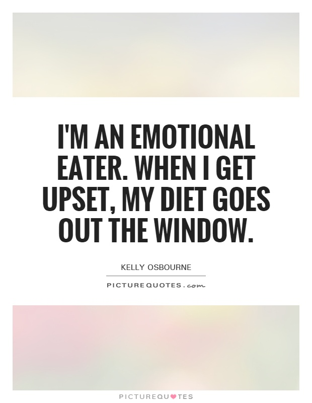 I'm an emotional eater. When I get upset, my diet goes out the window Picture Quote #1