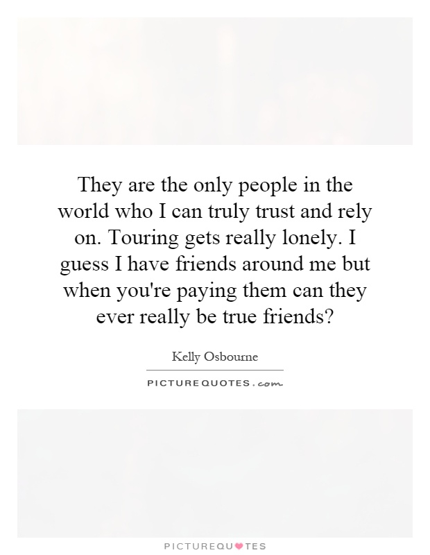 They are the only people in the world who I can truly trust and rely on. Touring gets really lonely. I guess I have friends around me but when you're paying them can they ever really be true friends? Picture Quote #1