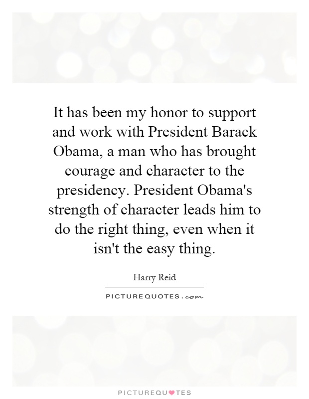It has been my honor to support and work with President Barack Obama, a man who has brought courage and character to the presidency. President Obama's strength of character leads him to do the right thing, even when it isn't the easy thing Picture Quote #1