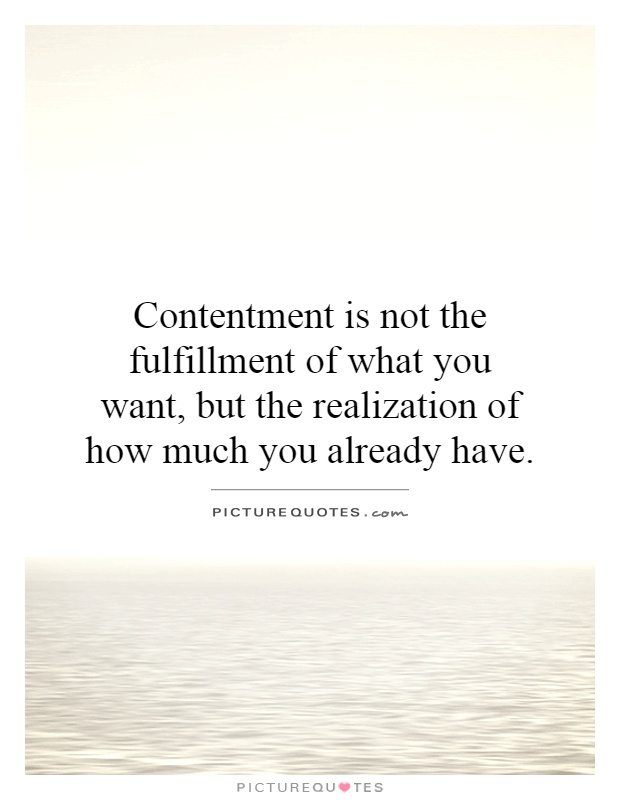 Contentment is not the fulfillment of what you want, but the realization of how much you already have Picture Quote #1