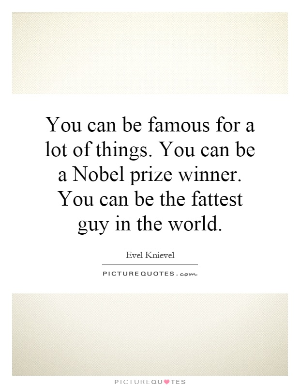 You can be famous for a lot of things. You can be a Nobel prize winner. You can be the fattest guy in the world Picture Quote #1