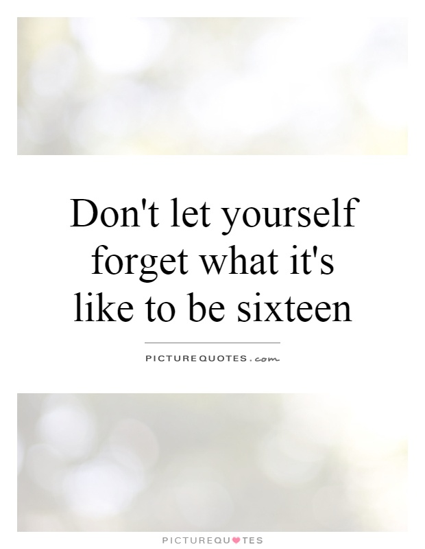Don't let yourself forget what it's like to be sixteen Picture Quote #1