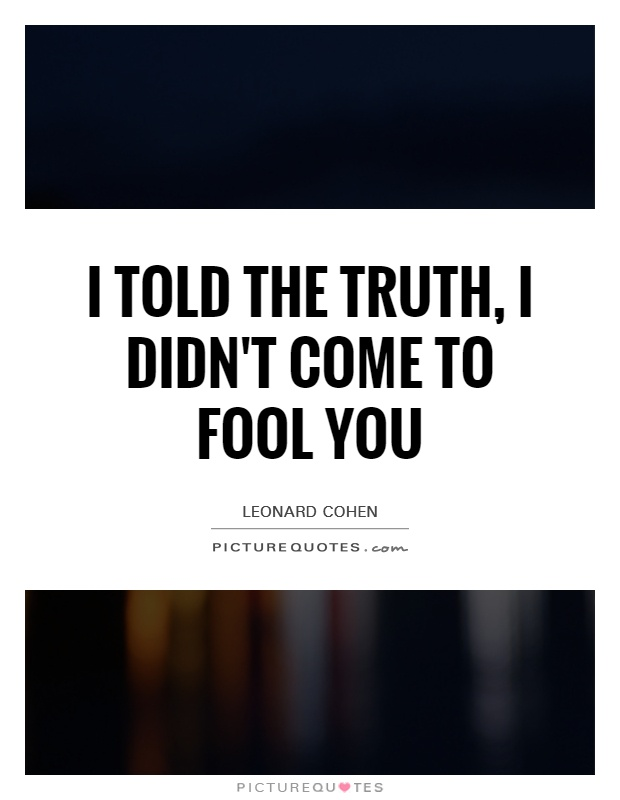 I told the truth, I didn't come to fool you Picture Quote #1