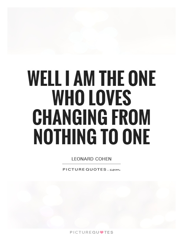 Well I am the one who loves changing from nothing to one Picture Quote #1
