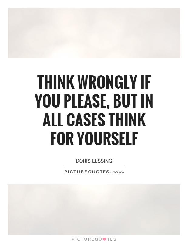 Think wrongly if you please, but in all cases think for yourself