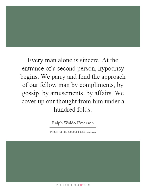 Every man alone is sincere. At the entrance of a second person, hypocrisy begins. We parry and fend the approach of our fellow man by compliments, by gossip, by amusements, by affairs. We cover up our thought from him under a hundred folds Picture Quote #1
