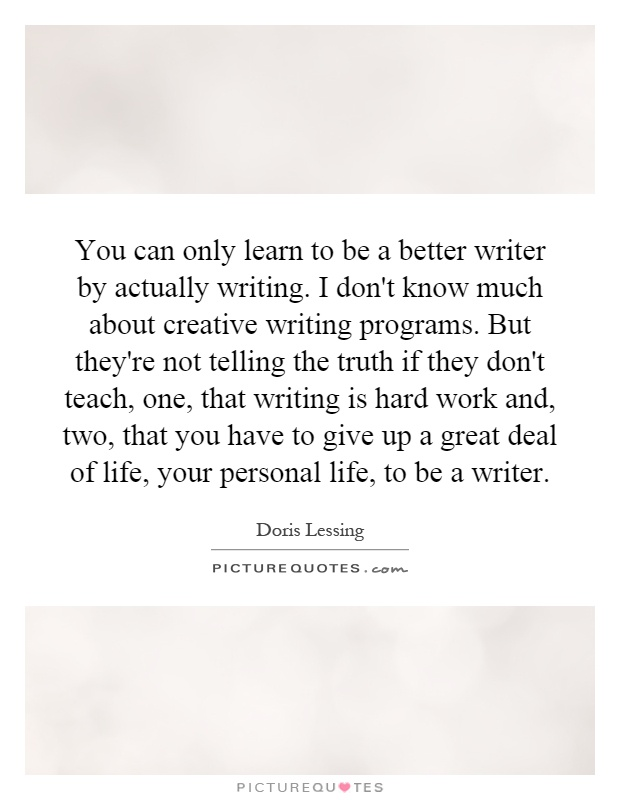 You can only learn to be a better writer by actually writing. I don't know much about creative writing programs. But they're not telling the truth if they don't teach, one, that writing is hard work and, two, that you have to give up a great deal of life, your personal life, to be a writer Picture Quote #1