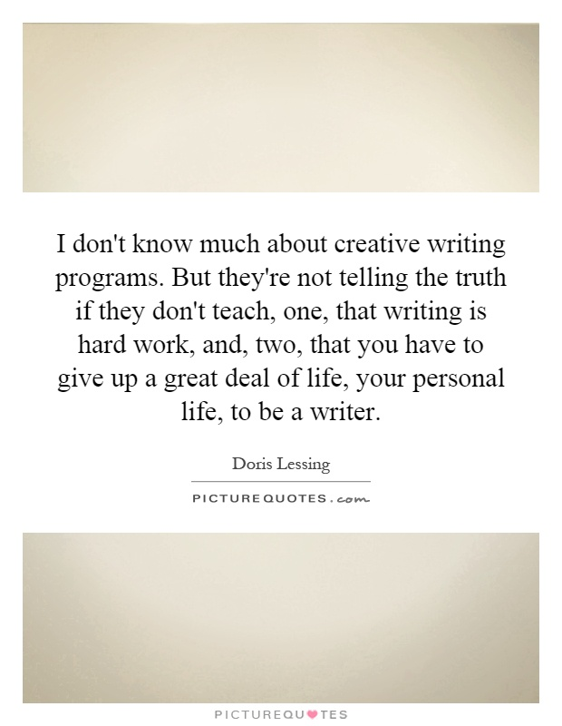 I don't know much about creative writing programs. But they're not telling the truth if they don't teach, one, that writing is hard work, and, two, that you have to give up a great deal of life, your personal life, to be a writer Picture Quote #1